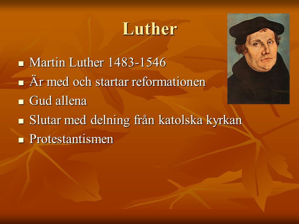 Luther Martin Luther 1483-1546 Martin Luther 1483-1546 Är med och startar reformationen Är med och startar reformationen Gud allena Gud allena Slutar med delning från katolska kyrkan Slutar med delning från katolska kyrkan Protestantismen Protestantismen