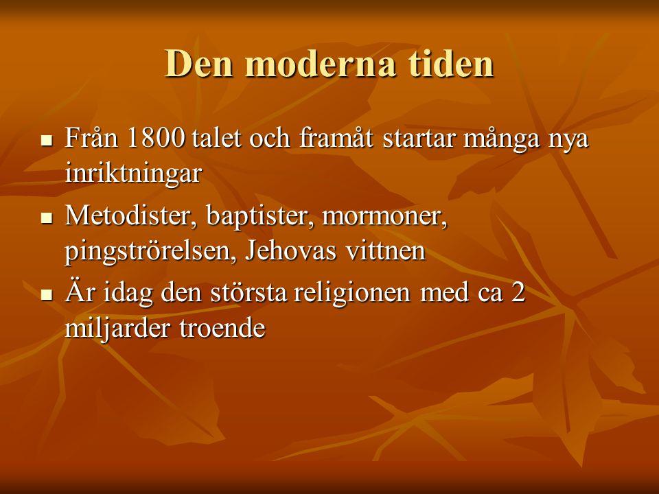 Den moderna tiden Från 1800 talet och framåt startar många nya inriktningar Från 1800 talet och framåt startar många nya inriktningar Metodister, baptister, mormoner, pingströrelsen, Jehovas vittnen Metodister, baptister, mormoner, pingströrelsen, Jehovas vittnen Är idag den största religionen med ca 2 miljarder troende Är idag den största religionen med ca 2 miljarder troende