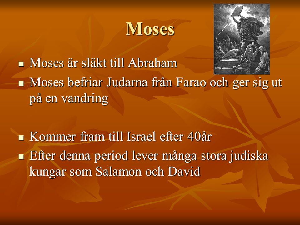 Moses Moses är släkt till Abraham Moses är släkt till Abraham Moses befriar Judarna från Farao och ger sig ut på en vandring Moses befriar Judarna från Farao och ger sig ut på en vandring Kommer fram till Israel efter 40år Kommer fram till Israel efter 40år Efter denna period lever många stora judiska kungar som Salamon och David Efter denna period lever många stora judiska kungar som Salamon och David
