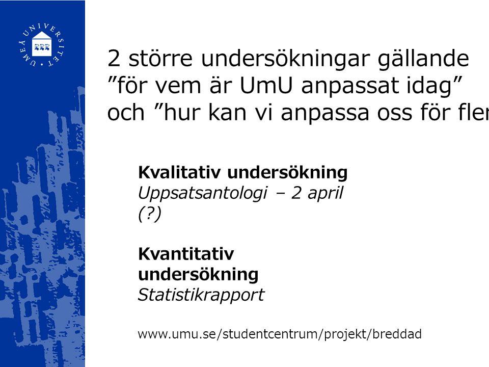 Kvalitativ undersökning Uppsatsantologi – 2 april (?) Kvantitativ undersökning Statistikrapport 2 större undersökningar gällande för vem är UmU anpassat idag och hur kan vi anpassa oss för fler .