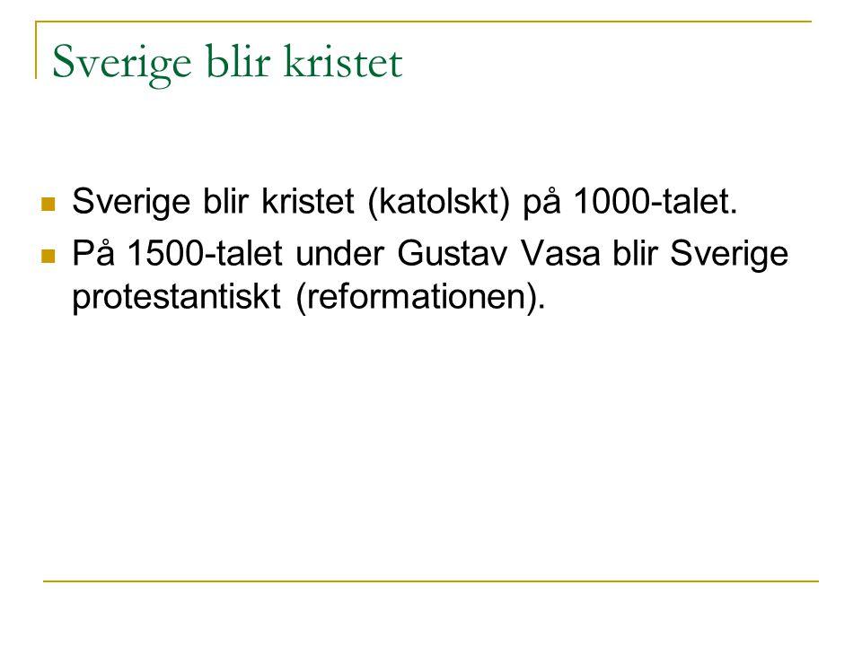 Sverige blir kristet Sverige blir kristet (katolskt) på 1000-talet. På 1500-talet under Gustav Vasa blir Sverige protestantiskt (reformationen).