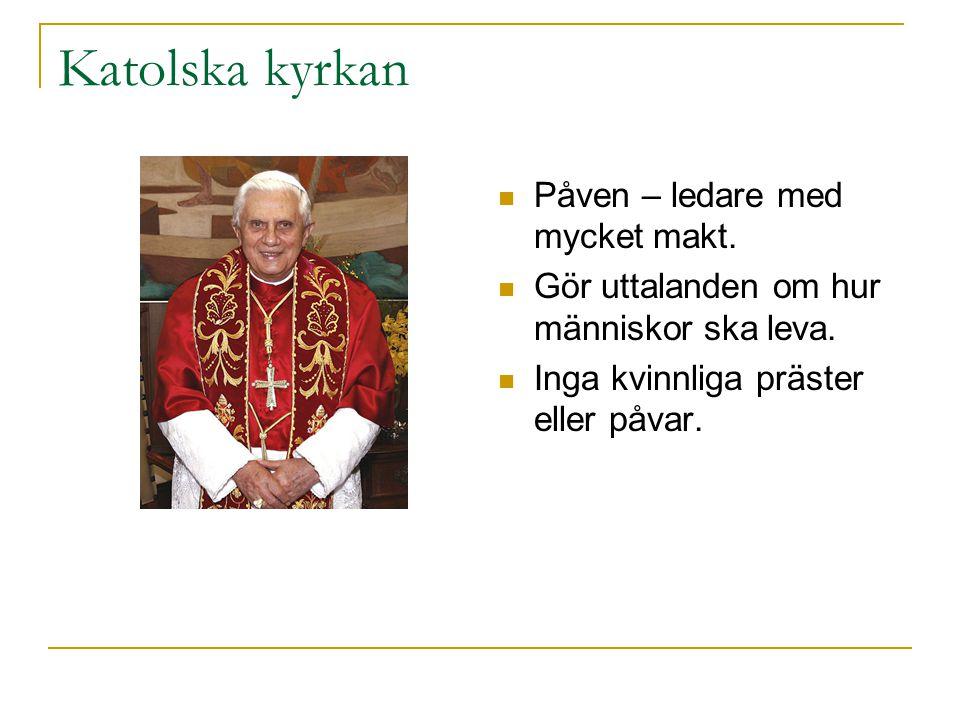 Katolska kyrkan Påven – ledare med mycket makt. Gör uttalanden om hur människor ska leva. Inga kvinnliga präster eller påvar.