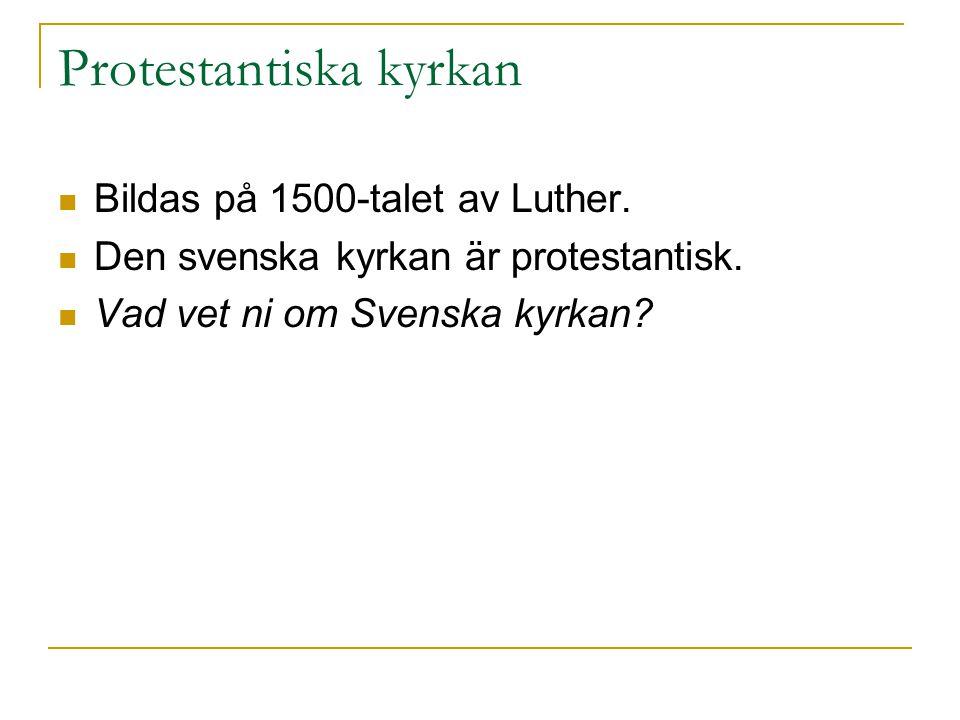 Protestantiska kyrkan Bildas på 1500-talet av Luther. Den svenska kyrkan är protestantisk. Vad vet ni om Svenska kyrkan?