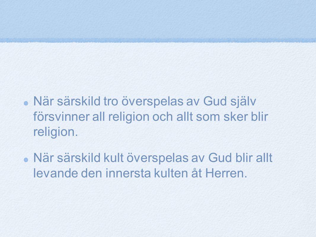 När särskild tro överspelas av Gud själv försvinner all religion och allt som sker blir religion. När särskild kult överspelas av Gud blir allt levand