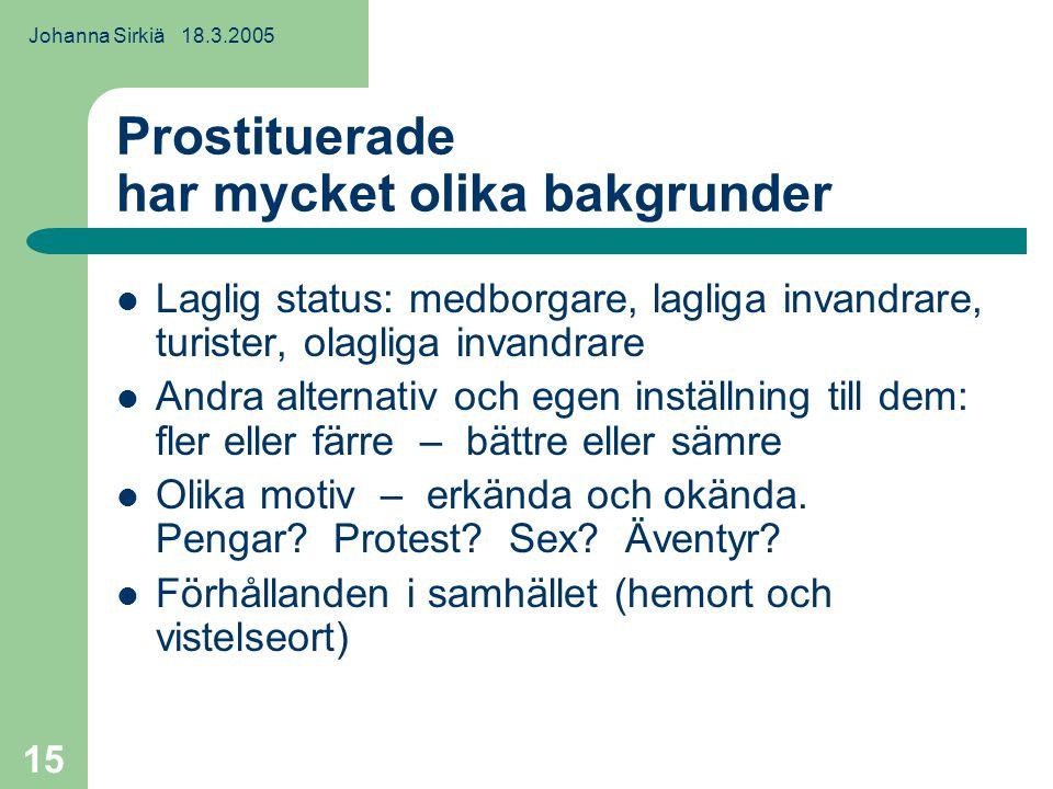 Johanna Sirkiä 18.3.2005 15 Prostituerade har mycket olika bakgrunder Laglig status: medborgare, lagliga invandrare, turister, olagliga invandrare Andra alternativ och egen inställning till dem: fler eller färre – bättre eller sämre Olika motiv – erkända och okända.
