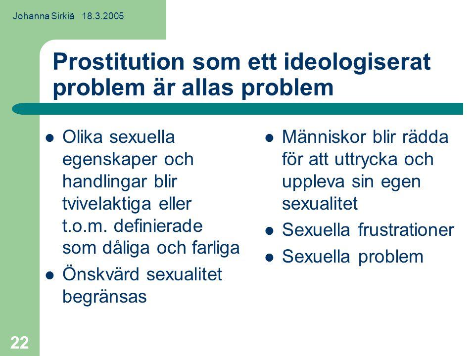 Johanna Sirkiä 18.3.2005 22 Prostitution som ett ideologiserat problem är allas problem Olika sexuella egenskaper och handlingar blir tvivelaktiga eller t.o.m.