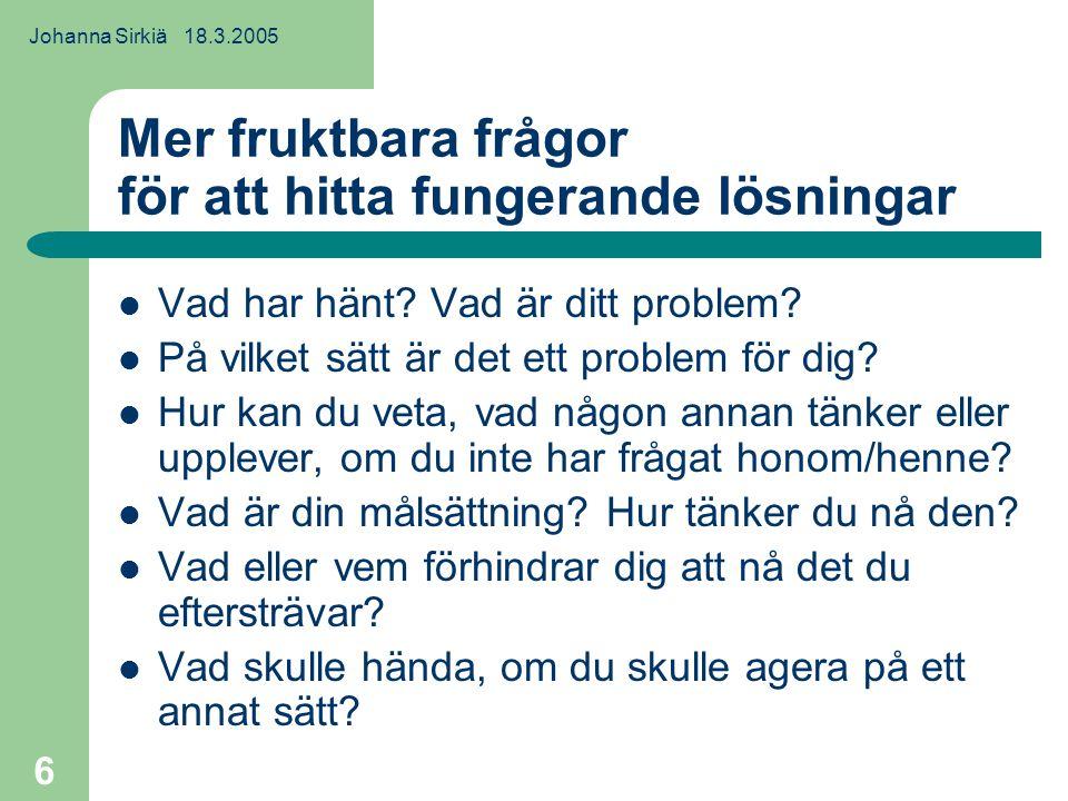 Johanna Sirkiä 18.3.2005 6 Mer fruktbara frågor för att hitta fungerande lösningar Vad har hänt.