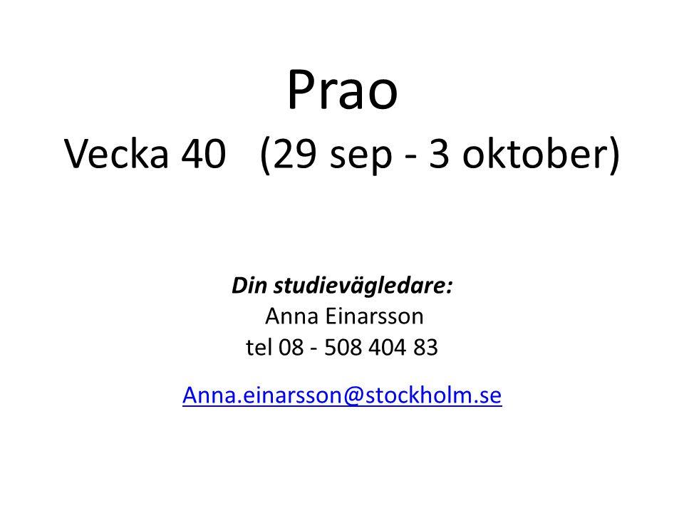 Prao Vecka 40 (29 sep - 3 oktober) Din studievägledare: Anna Einarsson tel 08 - 508 404 83 Anna.einarsson@stockholm.se