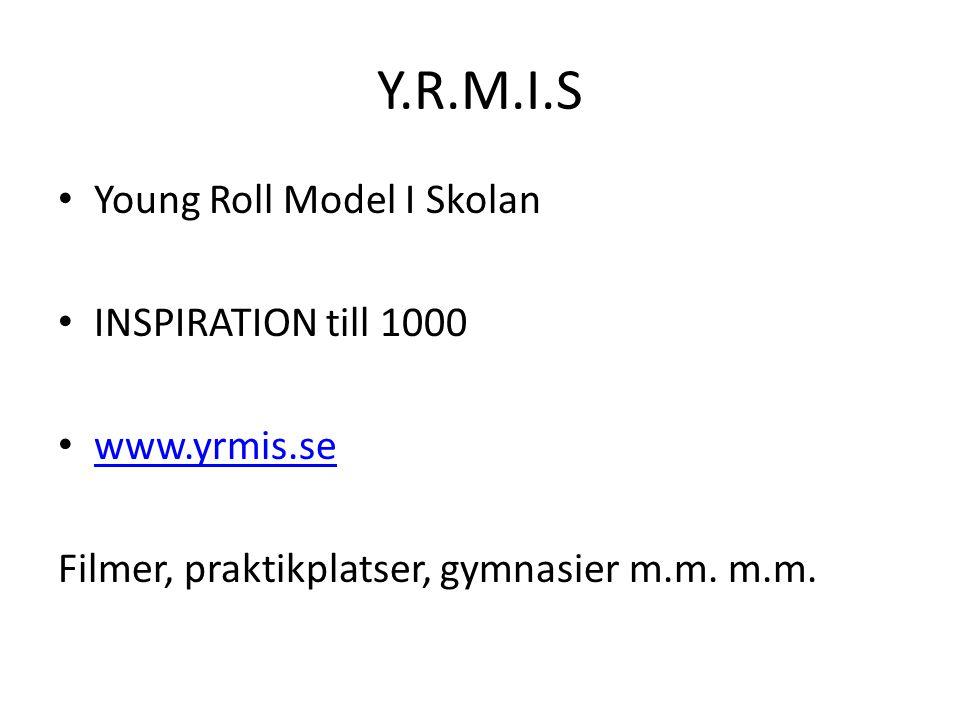 Y.R.M.I.S Young Roll Model I Skolan INSPIRATION till 1000 www.yrmis.se Filmer, praktikplatser, gymnasier m.m. m.m.