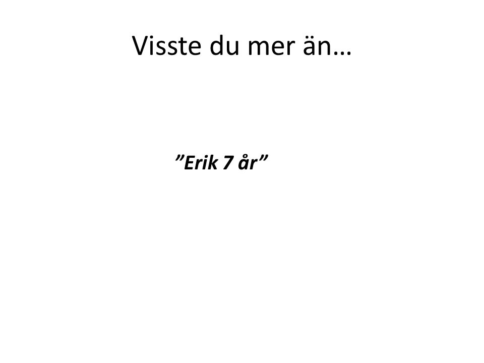 "Visste du mer än… ""Erik 7 år"""