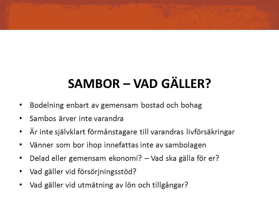 SAMBOR – VAD GÄLLER? Bodelning enbart av gemensam bostad och bohag Sambos ärver inte varandra Är inte självklart förmånstagare till varandras livförsä