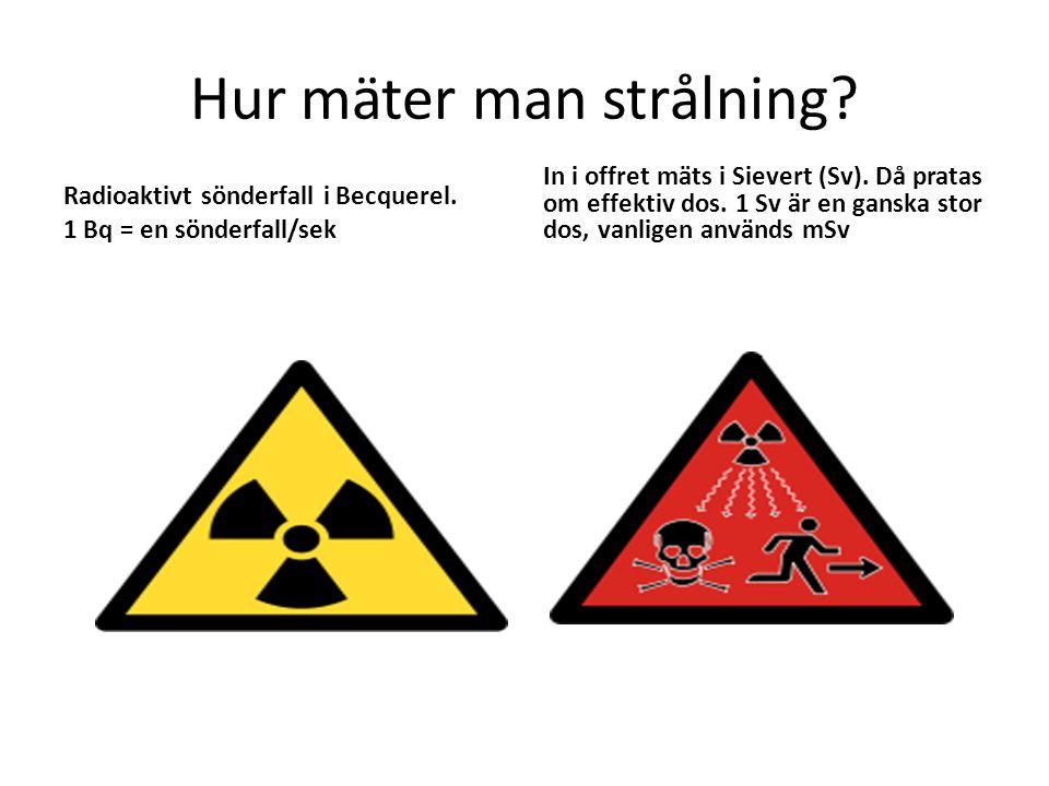 Hur mäter man strålning? Radioaktivt sönderfall i Becquerel. 1 Bq = en sönderfall/sek In i offret mäts i Sievert (Sv). Då pratas om effektiv dos. 1 Sv