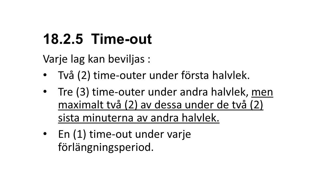 18.2.5 Time-out Varje lag kan beviljas : Två (2) time-outer under första halvlek. Tre (3) time-outer under andra halvlek, men maximalt två (2) av dess