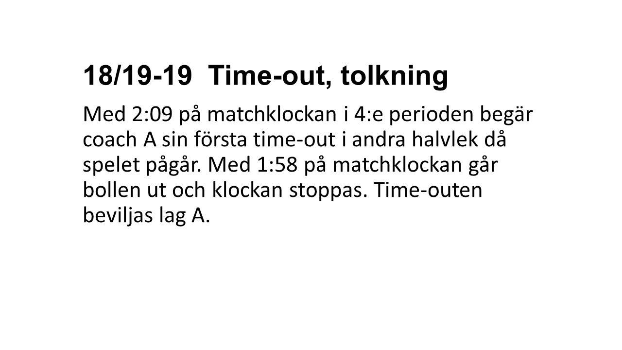 18/19-19 Time-out, tolkning Med 2:09 på matchklockan i 4:e perioden begär coach A sin första time-out i andra halvlek då spelet pågår. Med 1:58 på mat