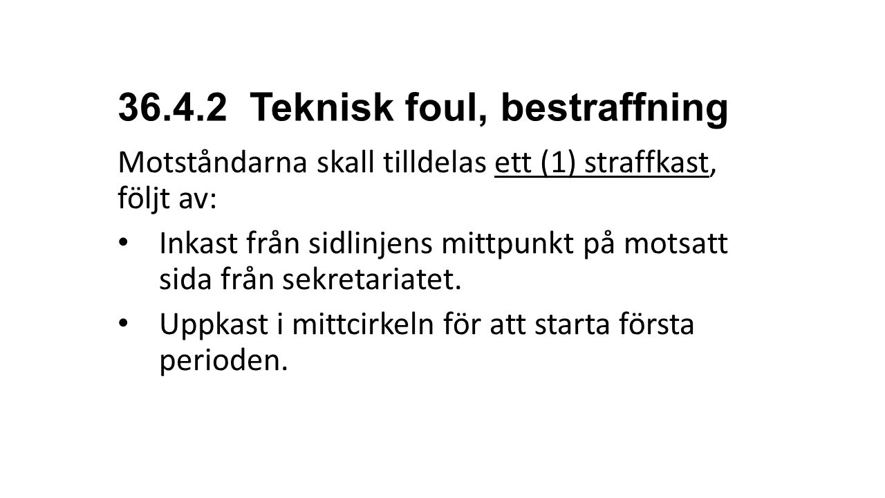 36.4.2 Teknisk foul, bestraffning Motståndarna skall tilldelas ett (1) straffkast, följt av: Inkast från sidlinjens mittpunkt på motsatt sida från sek