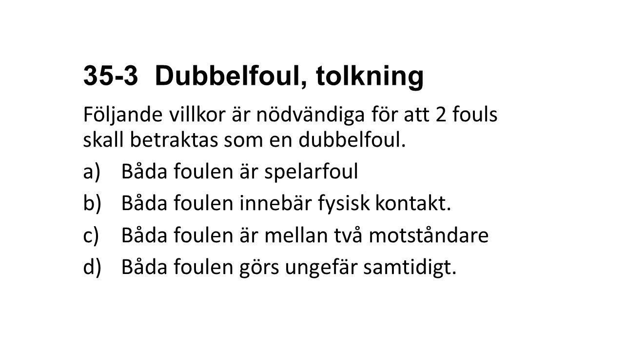 35-3 Dubbelfoul, tolkning Följande villkor är nödvändiga för att 2 fouls skall betraktas som en dubbelfoul. a)Båda foulen är spelarfoul b)Båda foulen