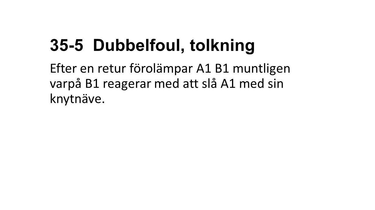 35-5 Dubbelfoul, tolkning Efter en retur förolämpar A1 B1 muntligen varpå B1 reagerar med att slå A1 med sin knytnäve.