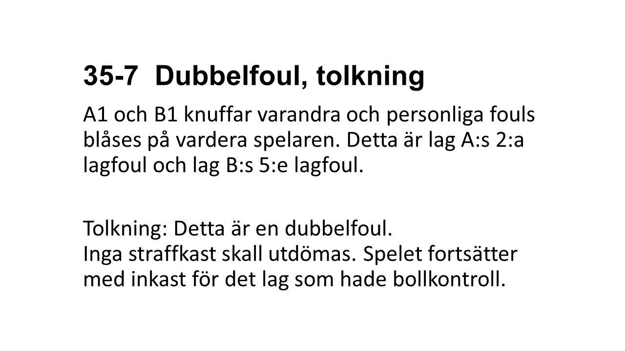 35-7 Dubbelfoul, tolkning A1 och B1 knuffar varandra och personliga fouls blåses på vardera spelaren. Detta är lag A:s 2:a lagfoul och lag B:s 5:e lag