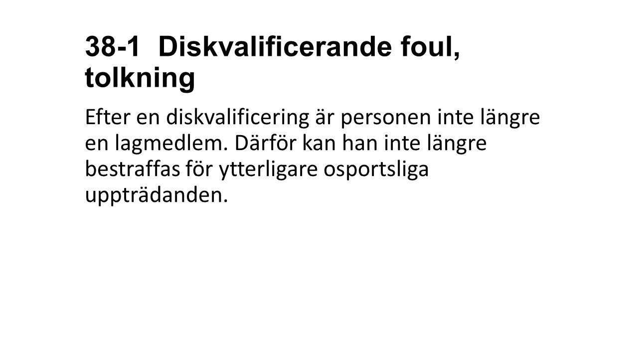 38-1 Diskvalificerande foul, tolkning Efter en diskvalificering är personen inte längre en lagmedlem. Därför kan han inte längre bestraffas för ytterl