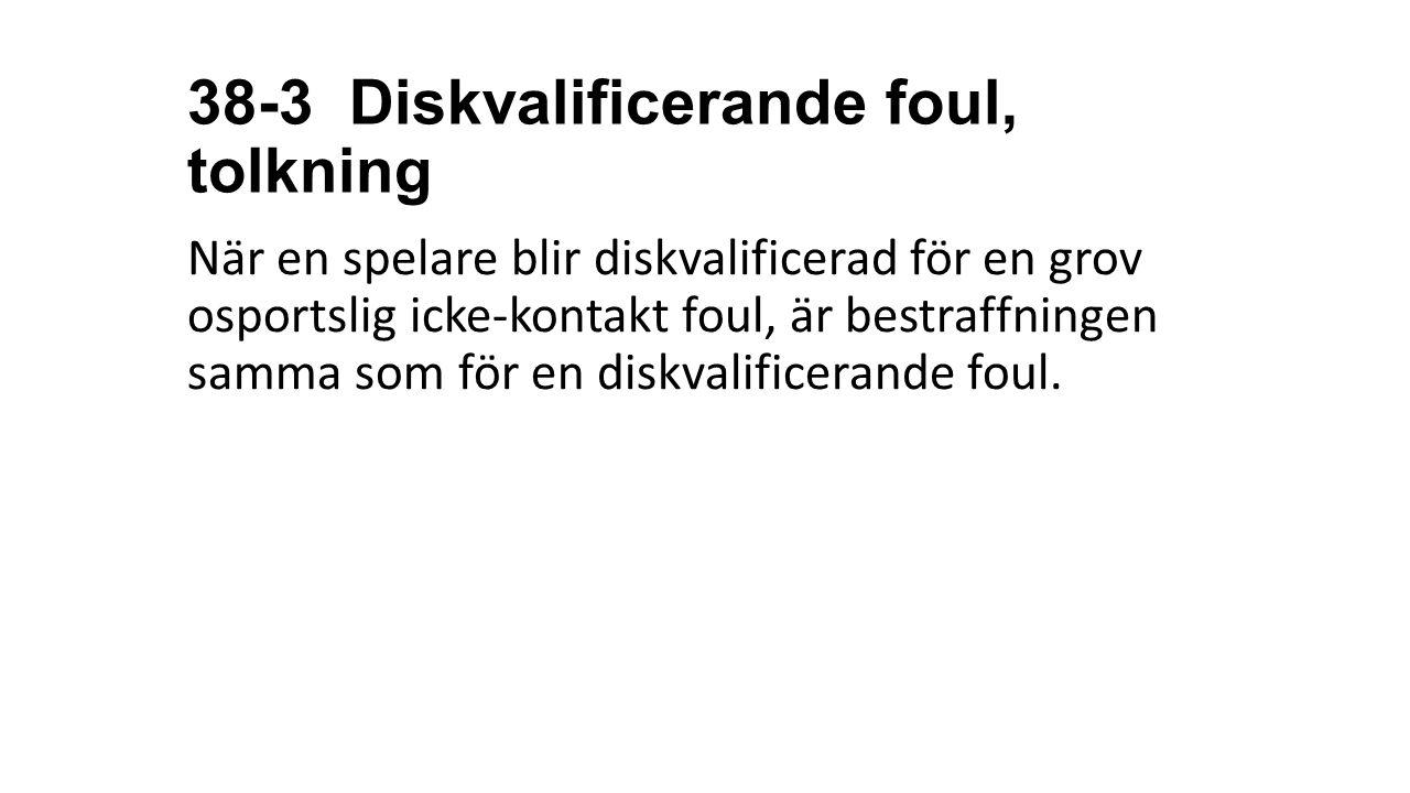 38-3 Diskvalificerande foul, tolkning När en spelare blir diskvalificerad för en grov osportslig icke-kontakt foul, är bestraffningen samma som för en