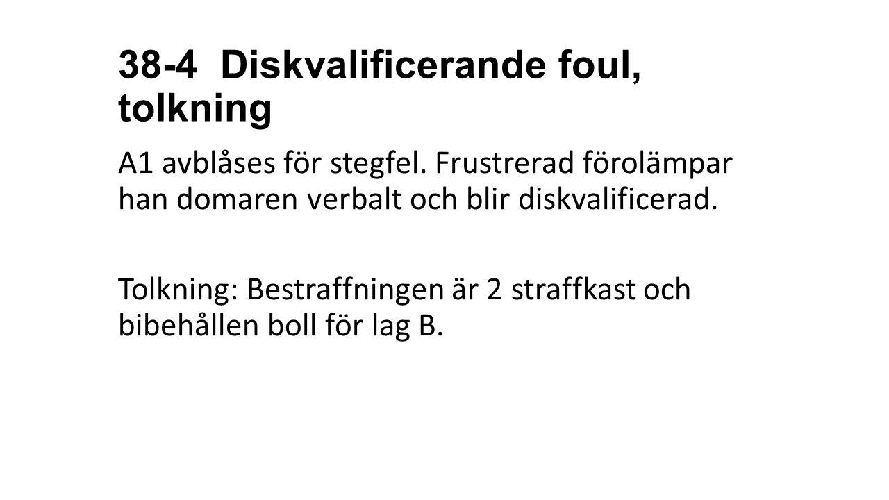38-4 Diskvalificerande foul, tolkning A1 avblåses för stegfel. Frustrerad förolämpar han domaren verbalt och blir diskvalificerad. Tolkning: Bestraffn