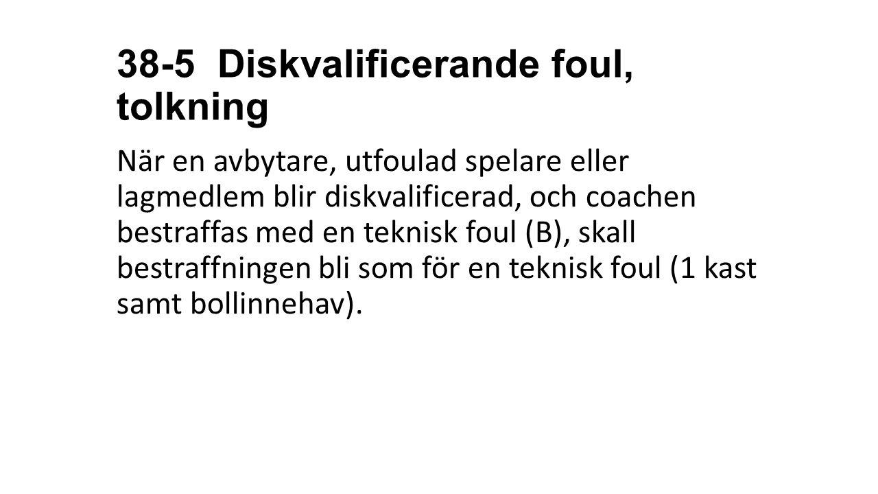 38-5 Diskvalificerande foul, tolkning När en avbytare, utfoulad spelare eller lagmedlem blir diskvalificerad, och coachen bestraffas med en teknisk fo