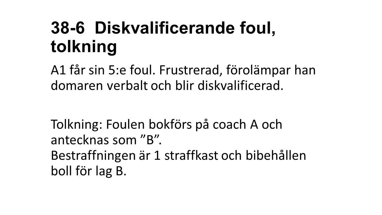 38-6 Diskvalificerande foul, tolkning A1 får sin 5:e foul. Frustrerad, förolämpar han domaren verbalt och blir diskvalificerad. Tolkning: Foulen bokfö