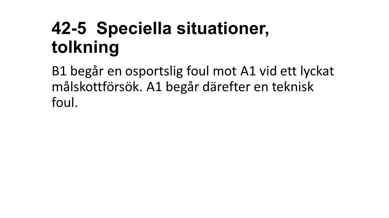 42-5 Speciella situationer, tolkning B1 begår en osportslig foul mot A1 vid ett lyckat målskottförsök. A1 begår därefter en teknisk foul.