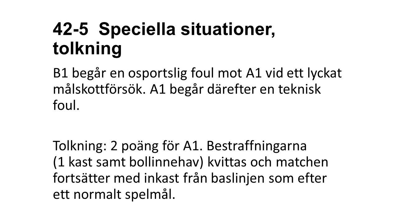 42-5 Speciella situationer, tolkning B1 begår en osportslig foul mot A1 vid ett lyckat målskottförsök. A1 begår därefter en teknisk foul. Tolkning: 2
