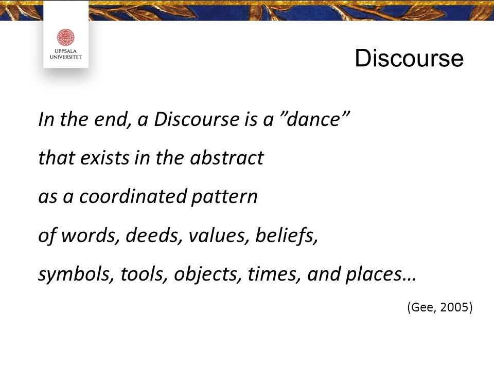 In the end, a Discourse is a dance that exists in the abstract as a coordinated pattern of words, deeds, values, beliefs, symbols, tools, objects, times, and places… (Gee, 2005) Discourse