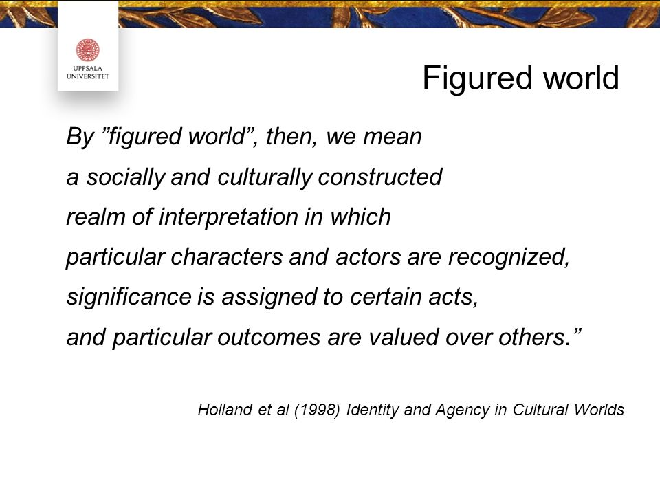 Figured world By figured world , then, we mean a socially and culturally constructed realm of interpretation in which particular characters and actors are recognized, significance is assigned to certain acts, and particular outcomes are valued over others. Holland et al (1998) Identity and Agency in Cultural Worlds