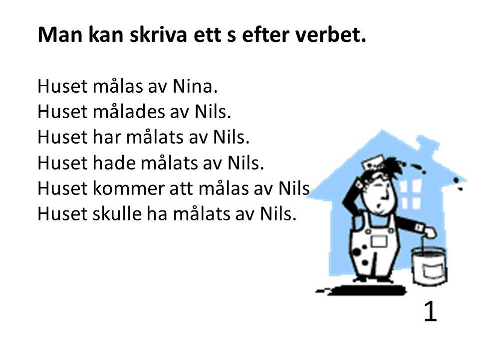 1 Man kan skriva ett s efter verbet. Huset målas av Nina. Huset målades av Nils. Huset har målats av Nils. Huset hade målats av Nils. Huset kommer att