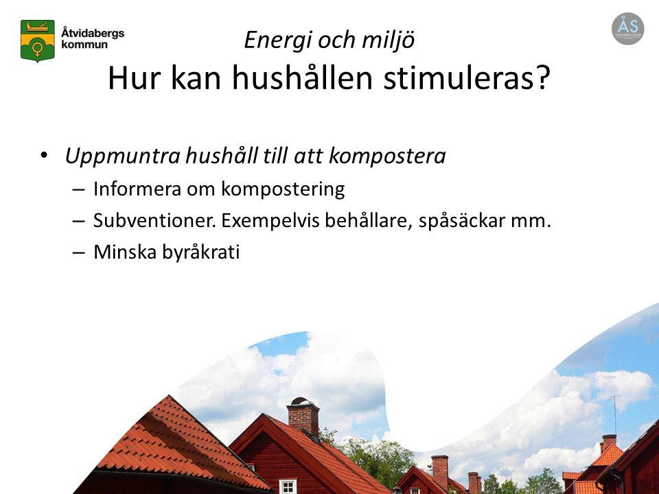 Uppmuntra hushåll till att kompostera – Informera om kompostering – Subventioner. Exempelvis behållare, spåsäckar mm. – Minska byråkrati Energi och mi