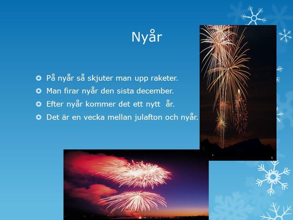 Nyår  På nyår så skjuter man upp raketer. Man firar nyår den sista december.
