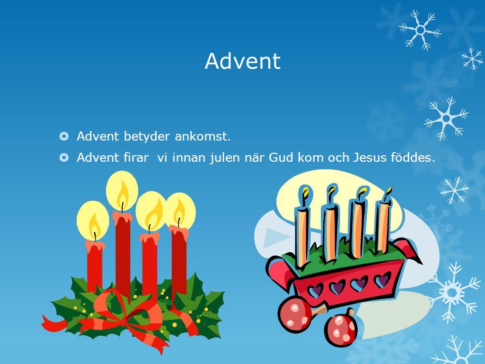 Advent  Advent betyder ankomst.  Advent firar vi innan julen när Gud kom och Jesus föddes.