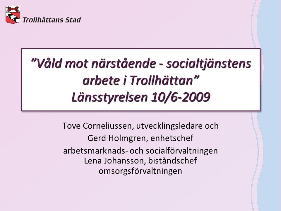 """""""Våld mot närstående - socialtjänstens arbete i Trollhättan"""" Länsstyrelsen 10/6-2009 Tove Corneliussen, utvecklingsledare och Gerd Holmgren, enhetsche"""