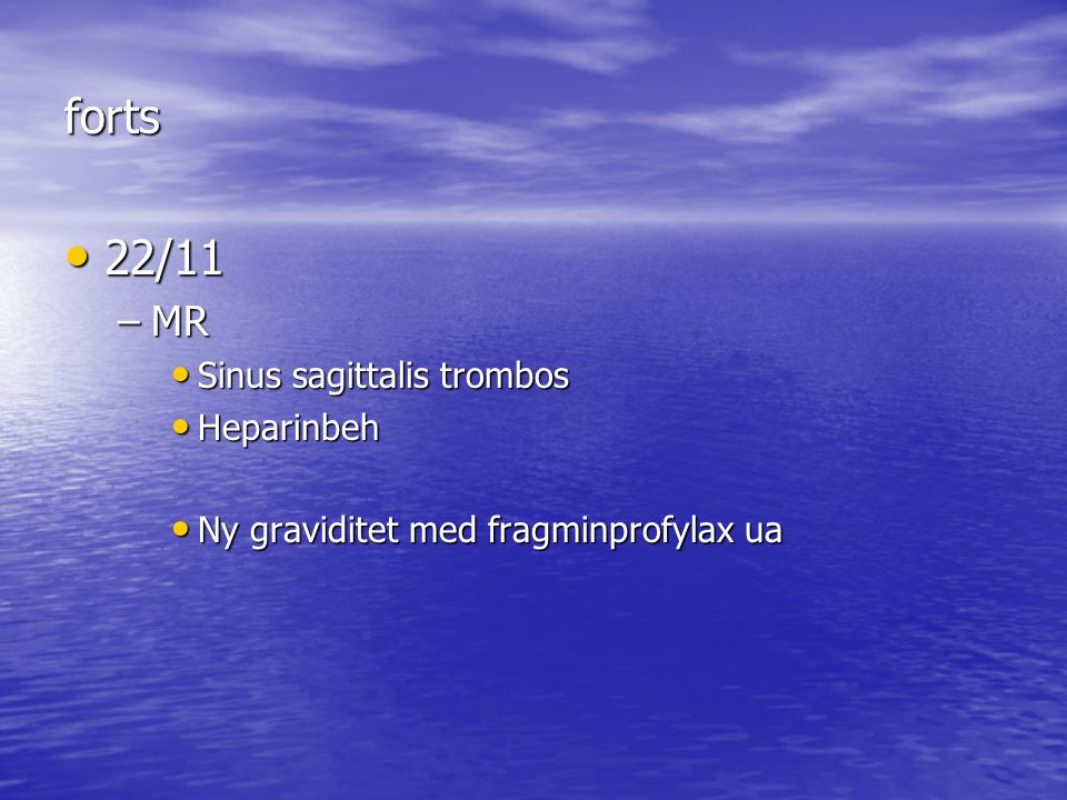 forts 22/11 22/11 –MR Sinus sagittalis trombos Sinus sagittalis trombos Heparinbeh Heparinbeh Ny graviditet med fragminprofylax ua Ny graviditet med f