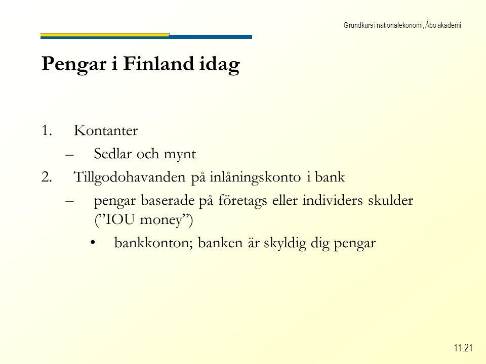 Grundkurs i nationalekonomi, Åbo akademi 11.21 Pengar i Finland idag 1.Kontanter –Sedlar och mynt 2.Tillgodohavanden på inlåningskonto i bank –pengar baserade på företags eller individers skulder ( IOU money ) bankkonton; banken är skyldig dig pengar