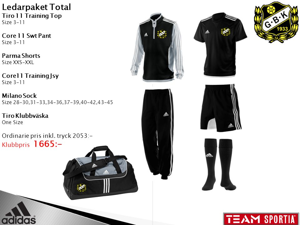 Ledarpaket Total Tiro 11 Training Top Size 3-11 Core 11 Swt Pant Size 3-11 Parma Shorts Size XXS-XXL Core11 Training Jsy Size 3-11 Milano Sock Size 28-30,31-33,34-36,37-39,40-42,43-45 Tiro Klubbväska One Size Ordinarie pris inkl.