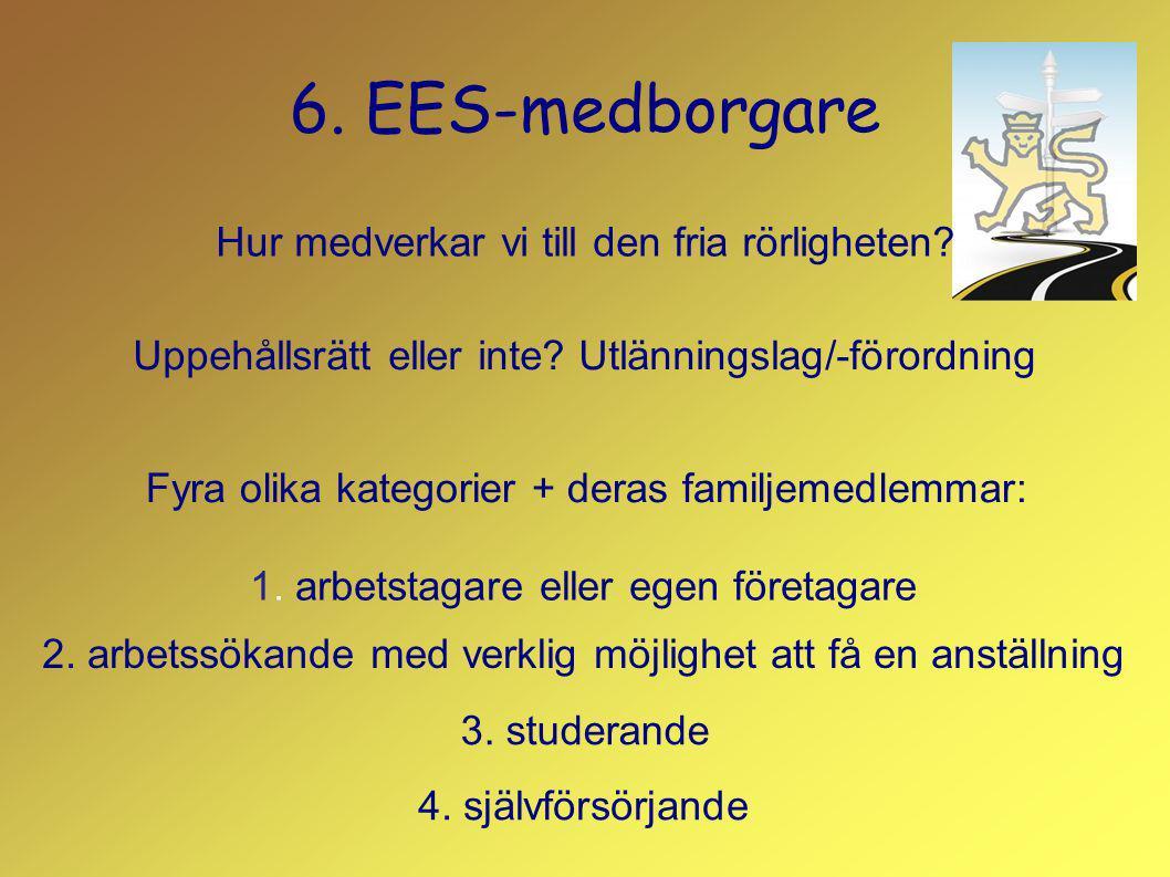 6. EES-medborgare Hur medverkar vi till den fria rörligheten? Uppehållsrätt eller inte? Utlänningslag/-förordning Fyra olika kategorier + deras familj