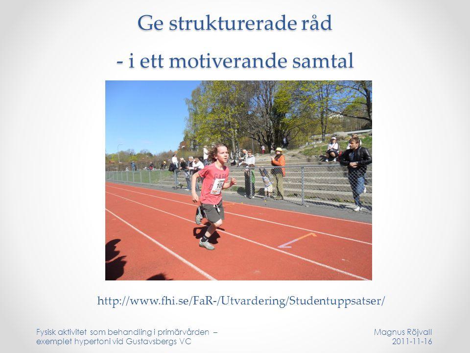 Ge strukturerade råd - i ett motiverande samtal Magnus Röjvall 2011-11-16 Fysisk aktivitet som behandling i primärvården – exemplet hypertoni vid Gustavsbergs VC http://www.fhi.se/FaR-/Utvardering/Studentuppsatser/