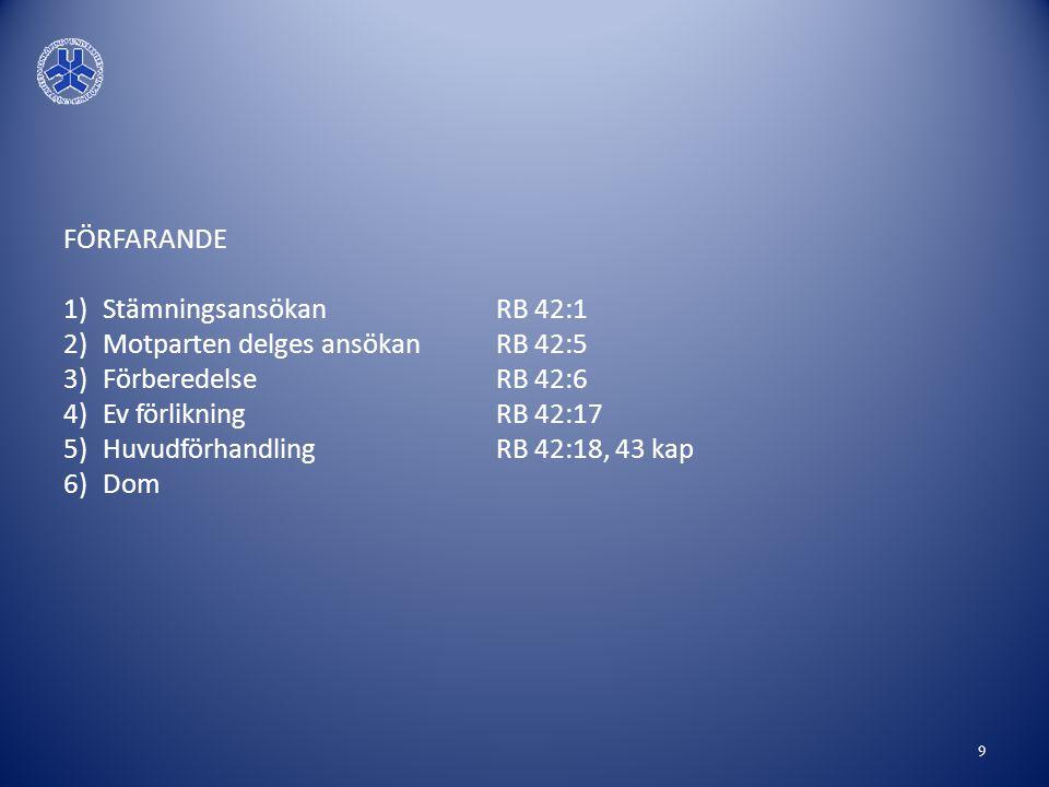 FÖRFARANDE 1)Stämningsansökan RB 42:1 2)Motparten delges ansökan RB 42:5 3)Förberedelse RB 42:6 4)Ev förlikning RB 42:17 5)Huvudförhandling RB 42:18,