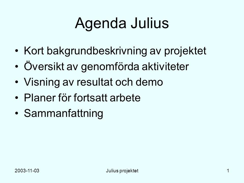 2003-11-03Julius projektet1 Agenda Julius Kort bakgrundbeskrivning av projektet Översikt av genomförda aktiviteter Visning av resultat och demo Planer för fortsatt arbete Sammanfattning