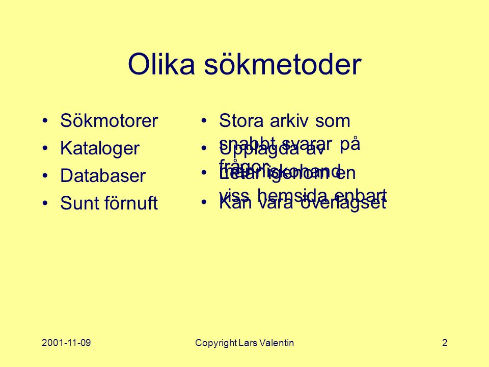 2001-11-09Copyright Lars Valentin2 Olika sökmetoder Sökmotorer Kataloger Databaser Sunt förnuft Stora arkiv som snabbt svarar på frågor Kan vara överlägset Upplagda av människohand Letar igenom en viss hemsida enbart