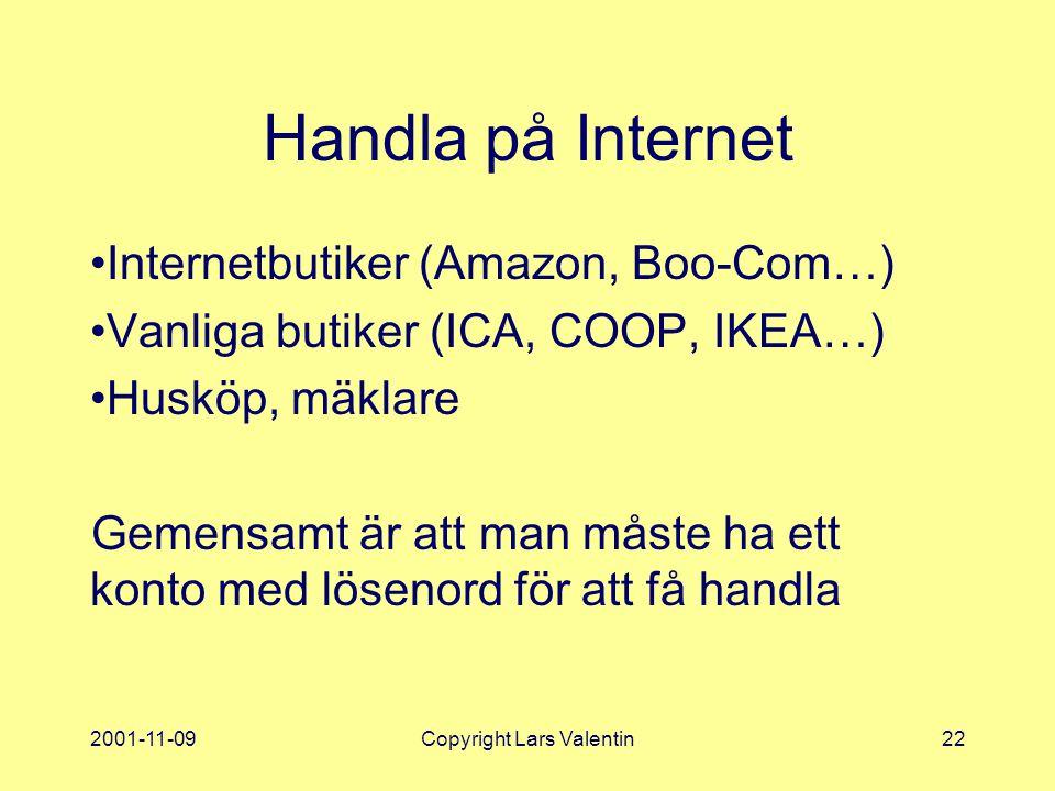 2001-11-09Copyright Lars Valentin22 Handla på Internet Internetbutiker (Amazon, Boo-Com…) Vanliga butiker (ICA, COOP, IKEA…) Husköp, mäklare Gemensamt är att man måste ha ett konto med lösenord för att få handla