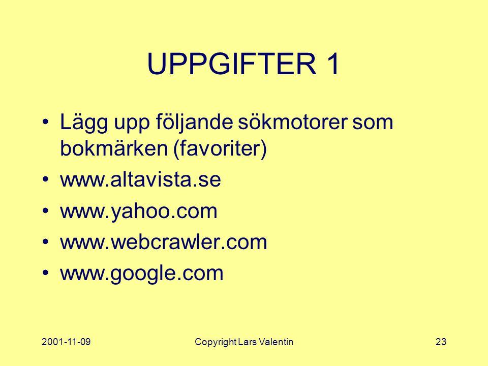 2001-11-09Copyright Lars Valentin23 UPPGIFTER 1 Lägg upp följande sökmotorer som bokmärken (favoriter) www.altavista.se www.yahoo.com www.webcrawler.com www.google.com