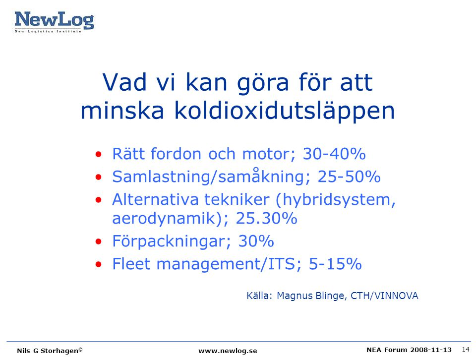 NEA Forum 2008-11-13 Nils G Storhagen © www.newlog.se 14 Vad vi kan göra för att minska koldioxidutsläppen Rätt fordon och motor; 30-40% Samlastning/s