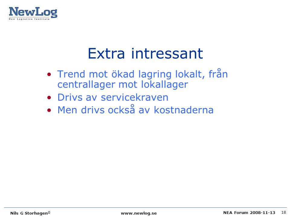 NEA Forum 2008-11-13 Nils G Storhagen © www.newlog.se 18 Extra intressant Trend mot ökad lagring lokalt, från centrallager mot lokallager Drivs av ser
