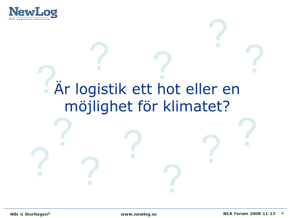 NEA Forum 2008-11-13 Nils G Storhagen © www.newlog.se 4 ? ? ? ? ? ? ? ? ? ? ? ? Är logistik ett hot eller en möjlighet för klimatet?