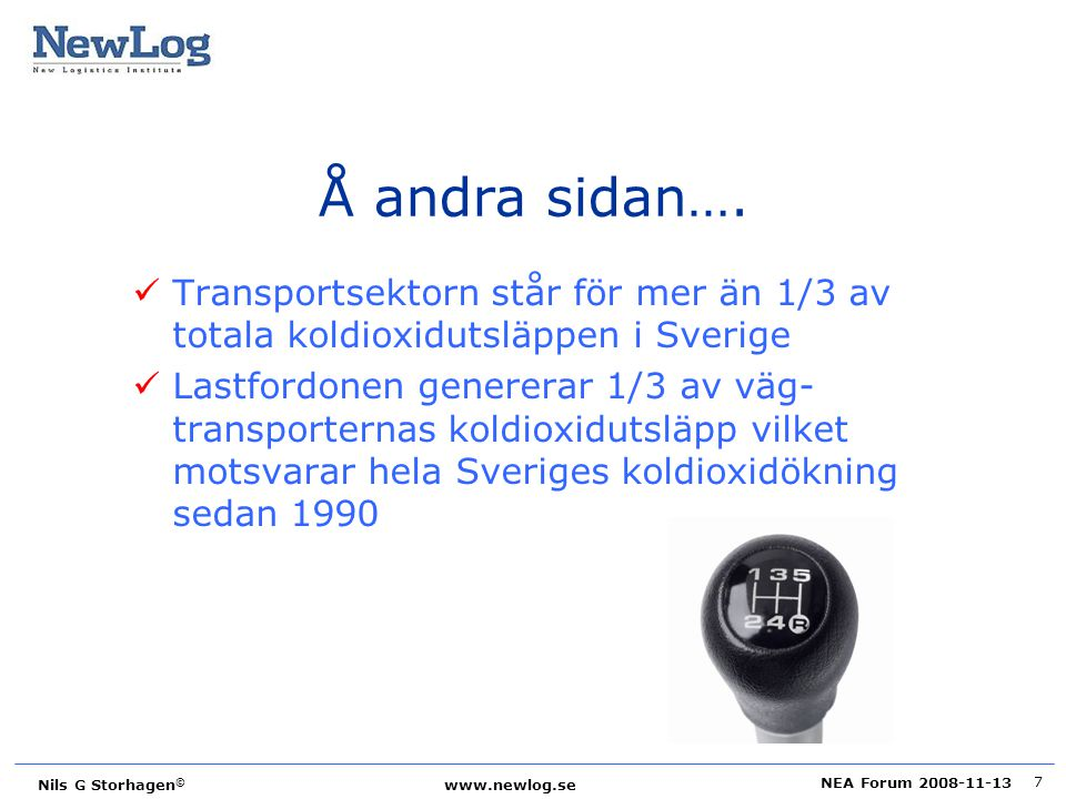 NEA Forum 2008-11-13 Nils G Storhagen © www.newlog.se 8 Utsläpp i Sverige vid förbränning av bränslen 39% 91% 23% 8% Utsläpp från transporter Utsläpp från vägtrafik Energisektor Tillverknings- och byggind Transporter Övriga sektorer Flyg Vägtrafik Järnväg Sjöfart Övriga mobila källor Tung lastbil Lätt lastbil Buss Personbil MC/moped Koldioxid